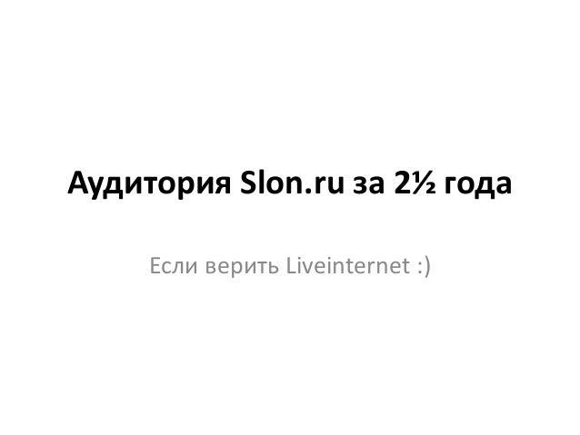 Аудитория Slon.ru за 2½ года Если верить Liveinternet :)