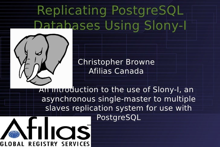 Replicating PostgreSQL Databases Using Slony-I            Christopher Browne             Afilias Canada  An introduction t...