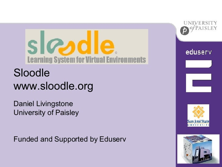 Sloodle www.sloodle.org Daniel Livingstone University of Paisley Funded and Supported by Eduserv