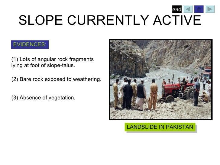 SLOPE CURRENTLY ACTIVE LANDSLIDE IN PAKISTAN <ul><li>Lots of angular rock fragments  </li></ul><ul><li>lying at foot of sl...