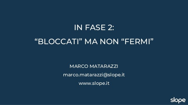 """IN FASE 2: """"BLOCCATI"""" MA NON """"FERMI"""" MARCO MATARAZZI marco.matarazzi@slope.it www.slope.it"""