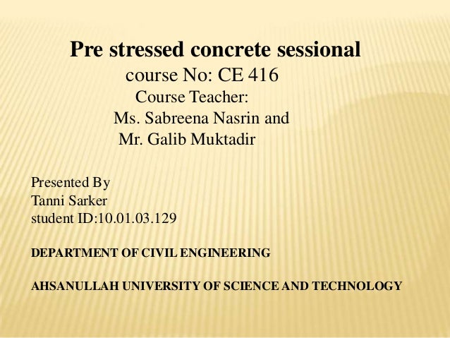 Pre stressed concrete sessional course No: CE 416 Course Teacher: Ms. Sabreena Nasrin and Mr. Galib Muktadir Presented By ...