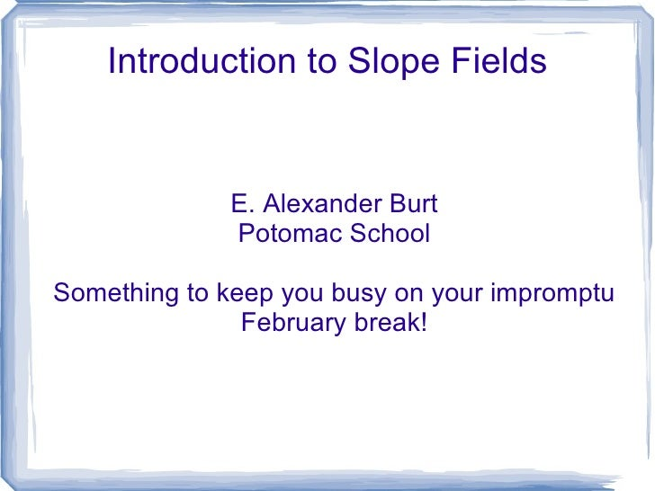 Introduction to Slope Fields E. Alexander Burt Potomac School Something to keep you busy on your impromptu February break!