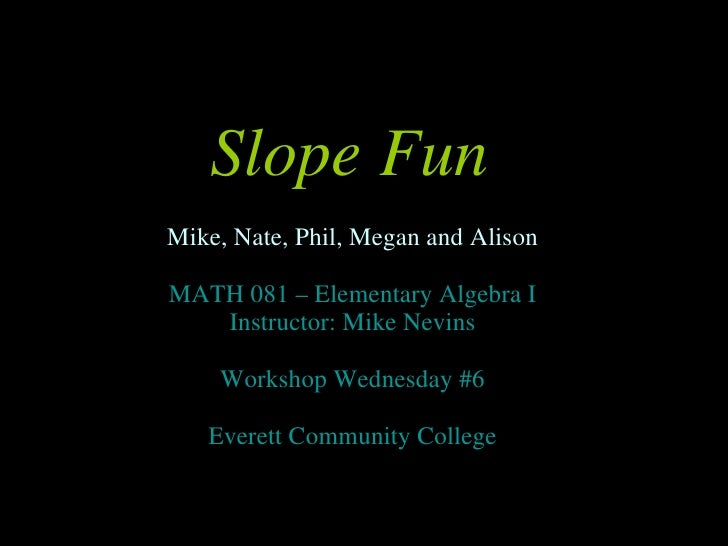 Slope Fun <ul><li>Mike, Nate, Phil, Megan and Alison </li></ul><ul><li>MATH 081 – Elementary Algebra I </li></ul><ul><li>I...