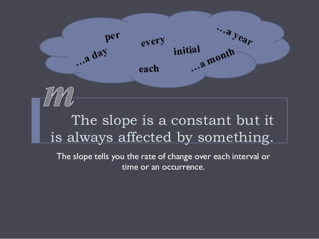 The slope is a constant but it is always affected by something. The slope tells you the rate of change over each interval ...