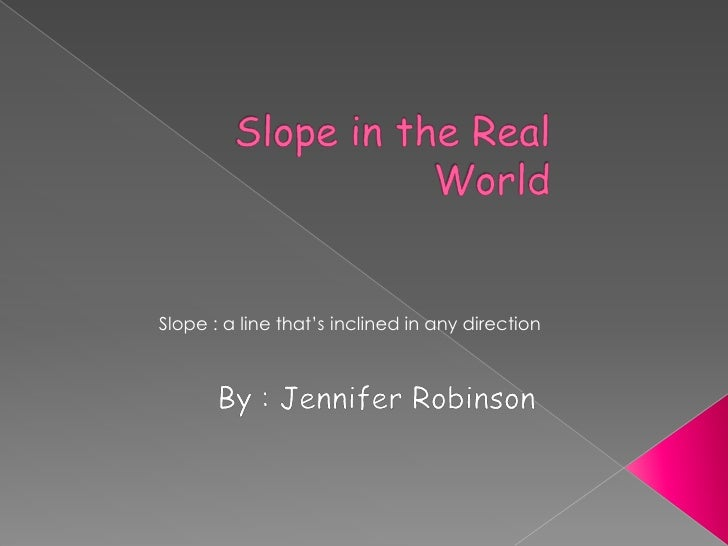 Slope in the Real World<br />Slope : a line that's inclined in any direction<br />By : Jennifer Robinson<br />