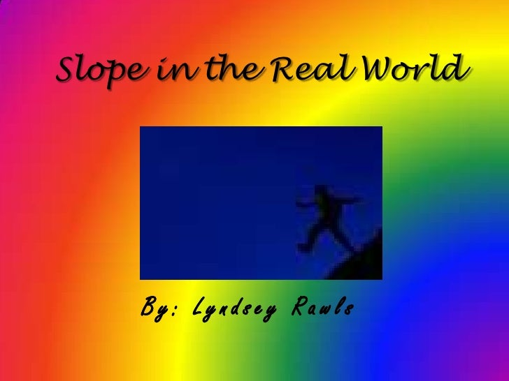 Slope in the Real World<br />By: Lyndsey Rawls<br />