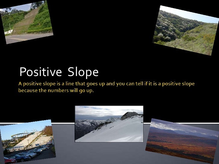 A positive slope is a line that goes up and you can tell if it is a positive slope because the numbers will go up.<br />Po...