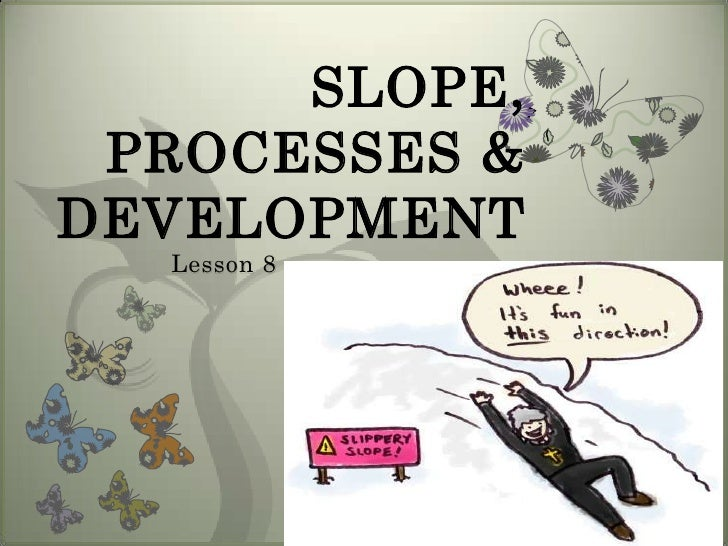 SLOPE, PROCESSES &DEVELOPMENT  Lesson 8