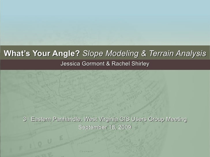 What's Your Angle?  Slope Modeling & Terrain Analysis Jessica Gormont & Rachel Shirley 3 rd  Eastern Panhandle, West Virgi...