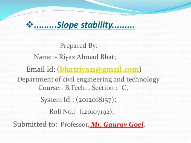 .........Slope stability......... Prepared By:Name :- Riyaz Ahmad Bhat;  Email Id: (bhatriyaz1@gmail.com) Department of c...