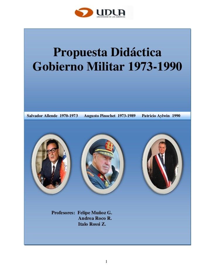 Propuesta Didáctica  Gobierno Militar 1973-1990Salvador Allende 1970-1973   Augusto Pinochet 1973-1989   Patricio Aylwin 1...