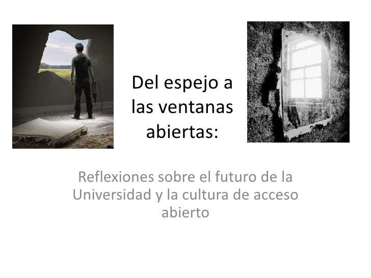 Del espejo a las ventanas abiertas: <br />Reflexiones sobre el futuro de la Universidad y la cultura de acceso abierto<br />