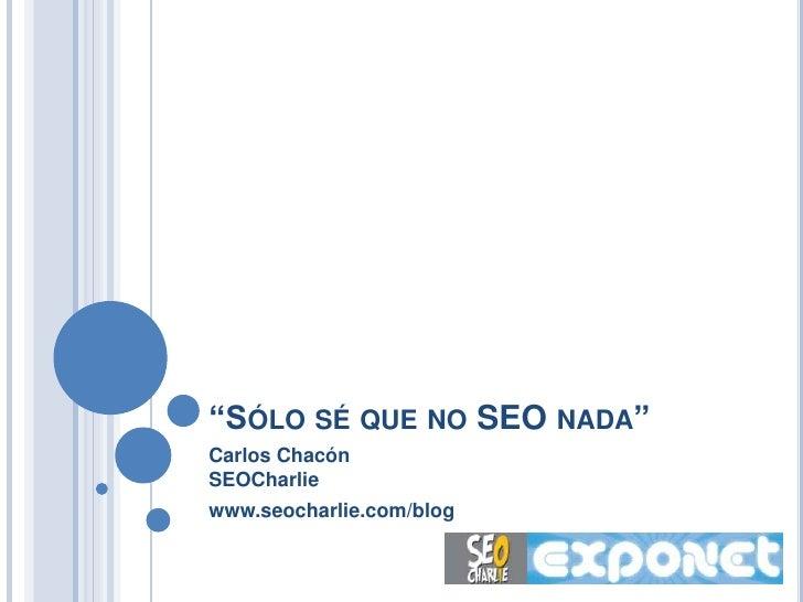"""SÓLO SÉ QUE NO SEO NADA"" Carlos Chacón SEOCharlie www.seocharlie.com/blog"
