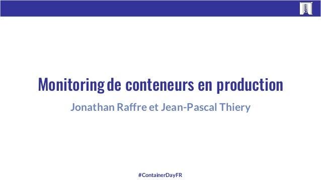 #ContainerDayFR Jonathan Raffre et Jean-Pascal Thiery Monitoringde conteneurs en production