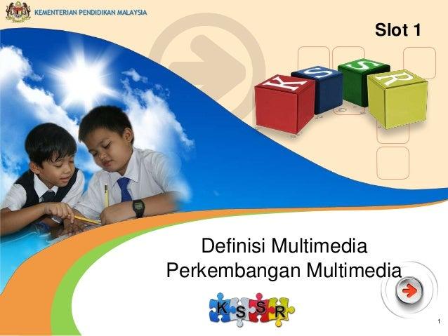 KEMENTERIAN PENDIDIKAN MALAYSIA  Slot 1  Definisi Multimedia Perkembangan Multimedia 1