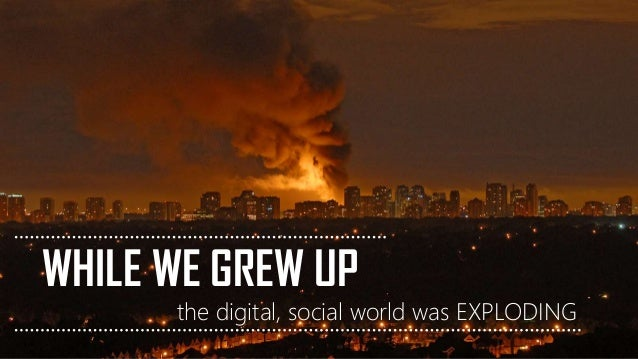 WHILE WE GREW UP the digital, social world was EXPLODING