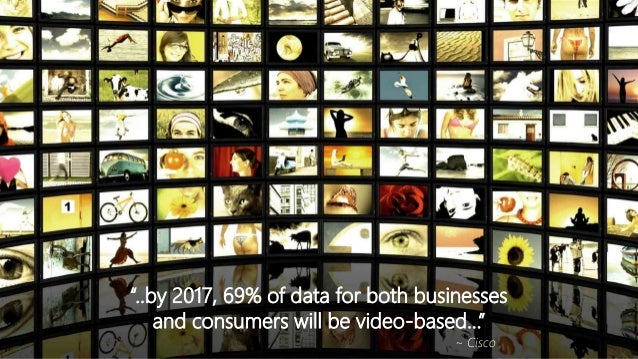 """""""..by 2017, 69% of data for both businesses and consumers will be video-based..."""" ~ Cisco"""