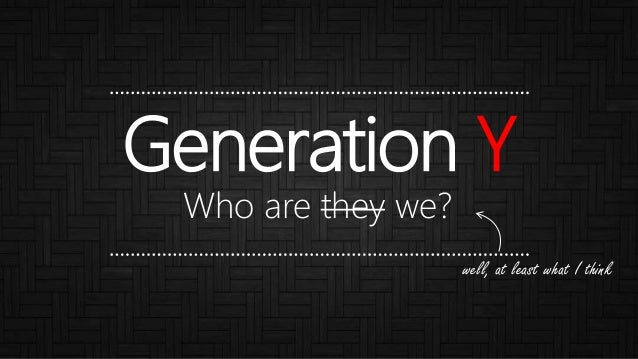 Generation Y Who are they we? well, at least what I think