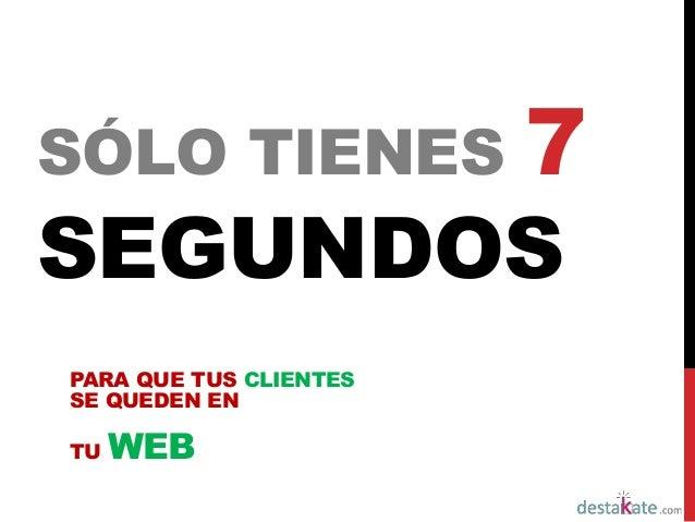 SÓLO TIENES 7  SEGUNDOS  PARA QUE TUS CLIENTES  SE QUEDEN EN  TU WEB