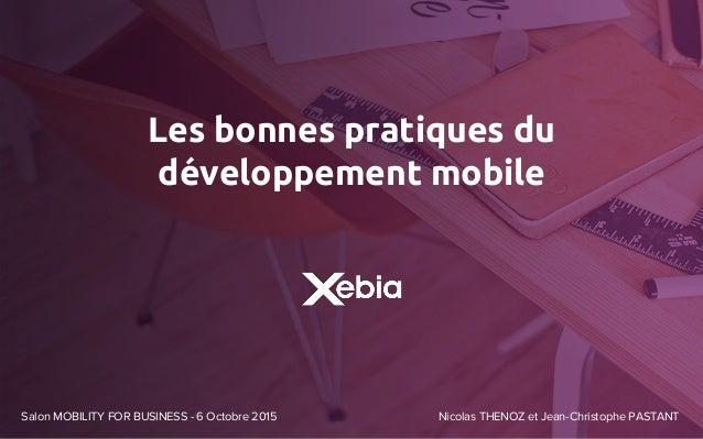 Les bonnes pratiques du développement mobile Salon MOBILITY FOR BUSINESS - 6 Octobre 2015 Nicolas THENOZ et Jean-Christoph...