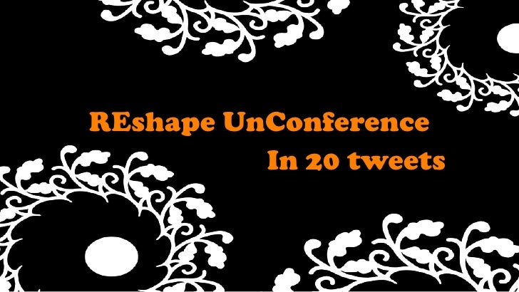 REshapeUnConference<br />Text<br />In 20 tweets<br />