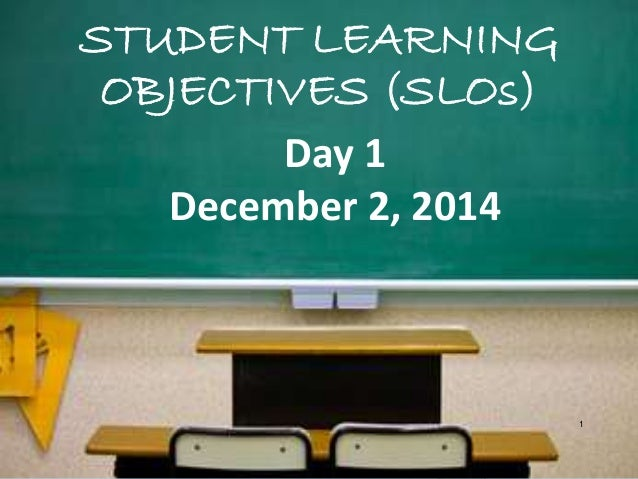 STUDENT LEARNING OBJECTIVES (SLOs) 1 Day 1 December 2, 2014
