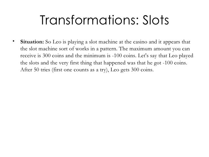 Transformations: Slots <ul><li>Situation:  So Leo is playing a slot machine at the casino and it appears that the slot mac...