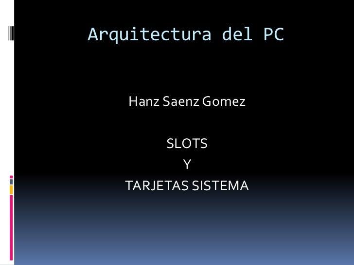 Arquitectura del PC<br />HanzSaenzGomez<br />SLOTS<br />Y<br />TARJETAS SISTEMA<br />
