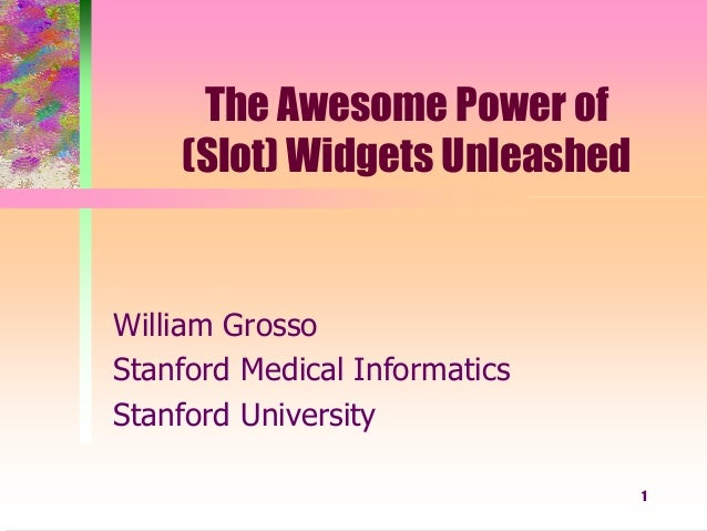 1 The Awesome Power of (Slot) Widgets Unleashed William Grosso Stanford Medical Informatics Stanford University