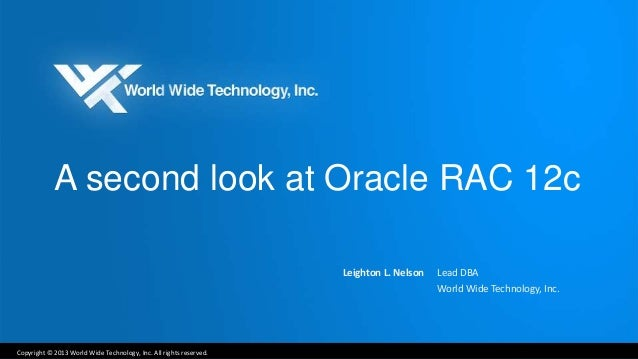 A second look at Oracle RAC 12c  Copyright © 2013 World Wide Technology, Inc. All rights reserved.  Leighton L. Nelson Lea...