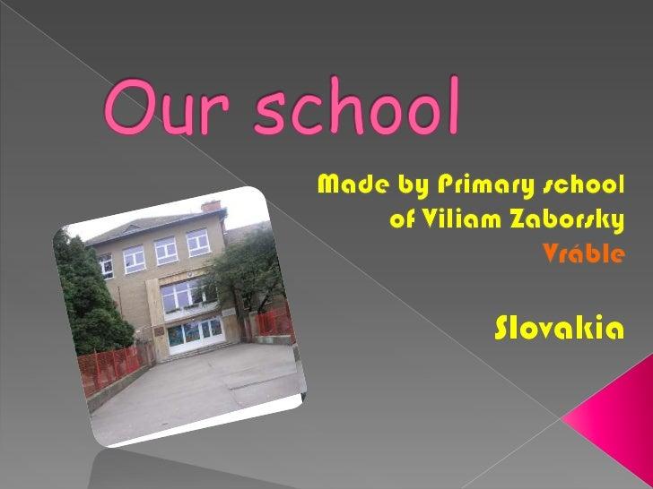 Our school<br />Made by Primary school   <br />of Viliam Zaborsky<br />Vráble<br />Slovakia<br />