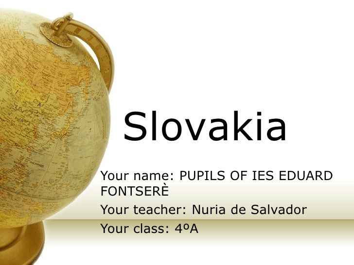 Your name: PUPILS OF IES EDUARD FONTSERÈ Your teacher: Nuria de Salvador Your class: 4ºA Slovakia