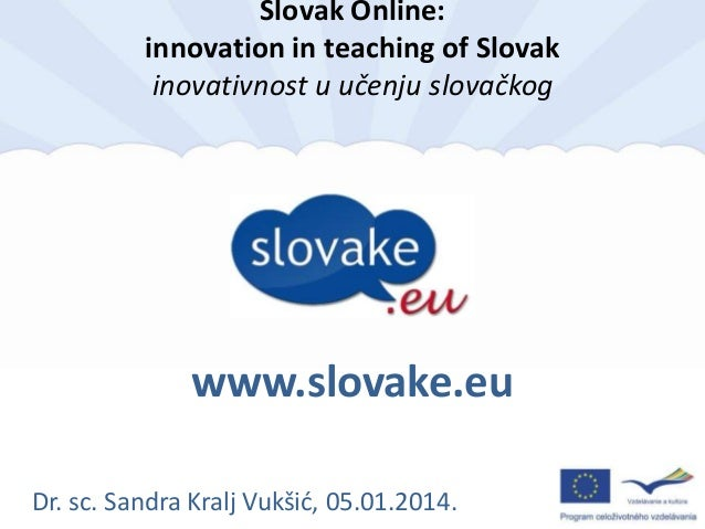 Slovak Online: innovation in teaching of Slovak inovativnost u učenju slovačkog  www.slovake.eu Dr. sc. Sandra Kralj Vukši...