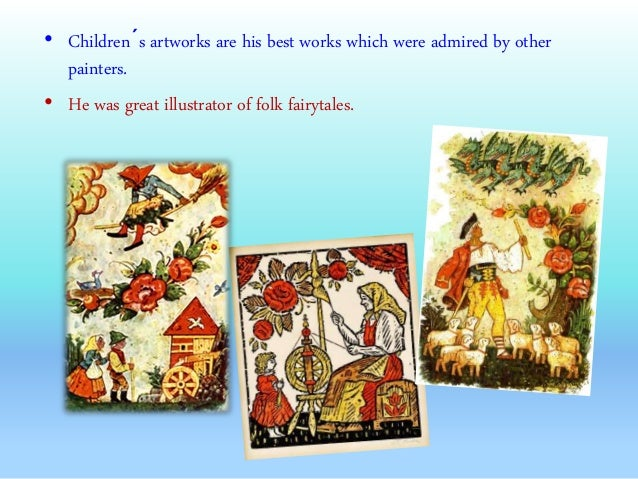 • Children´s artworks are his best works which were admired by other painters. • He was great illustrator of folk fairytal...