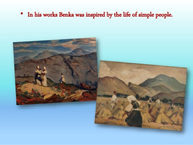• In his works Benka was inspired by the life of simple people.