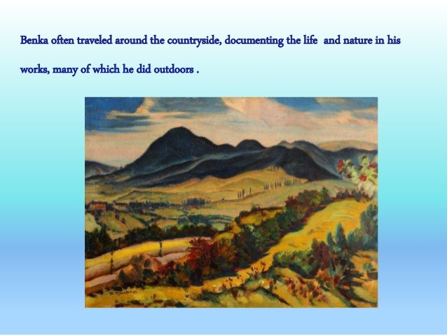 Benka often traveled around the countryside, documenting the life and nature in his works, many of which he did outdoors .