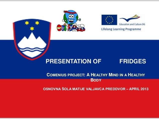 PRESENTATION OF FRIDGESCOMENIUS PROJECT: A HEALTHY MIND IN A HEALTHYBODYOSNOVNA ŠOLA MATIJE VALJAVCA PREDDVOR – APRIL 2013