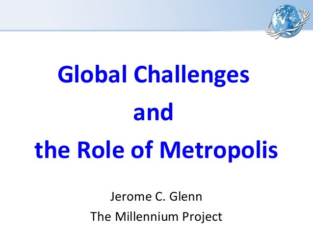 Global Challenges and the Role of Metropolis Jerome C. Glenn The Millennium Project