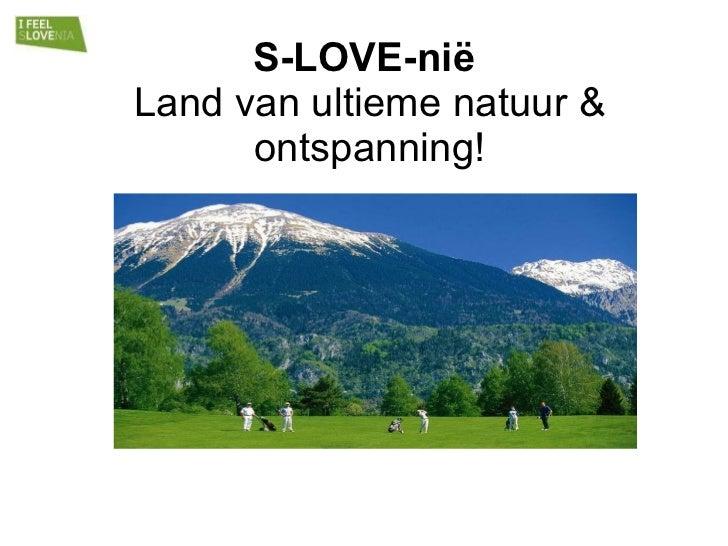S-LOVE-nië  Land van ultieme natuur & ontspanning!