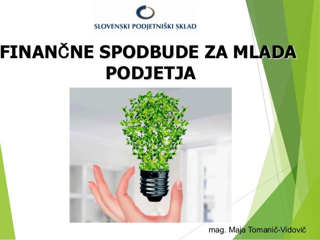 FINANČNE SPODBUDE ZA MLADA PODJETJA mag. Maja Tomanič-Vidovič