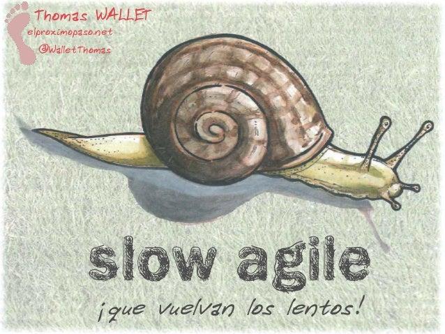 Slow agile ¡que vuelvan los lentos! Thomas WALLET elproximopaso.net @WalletThomas