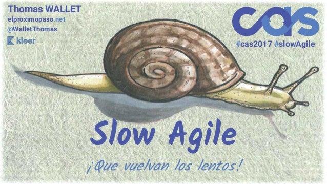 Slow Agile ¡Que vuelvan los lentos! Thomas WALLET elproximopaso.net @WalletThomas #cas2017 #slowAgile