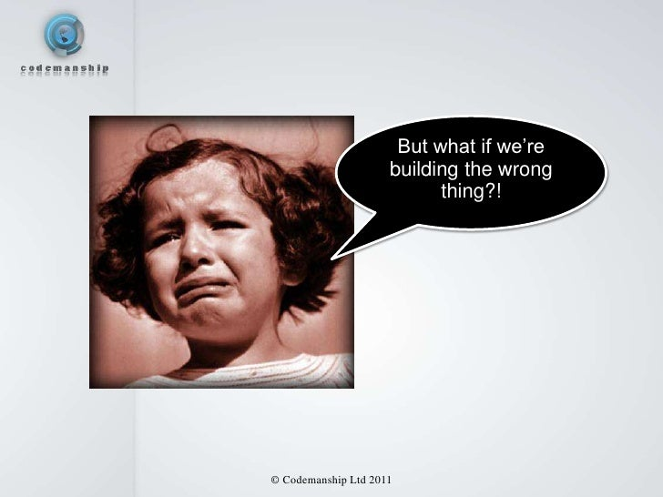 But what if we're                     building the wrong                           thing?!© Codemanship Ltd 2011