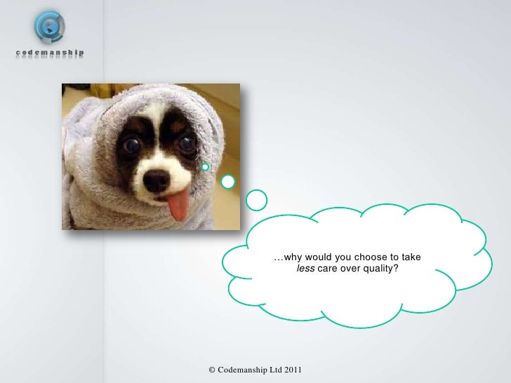 …why would you choose to take                  less care over quality?© Codemanship Ltd 2011