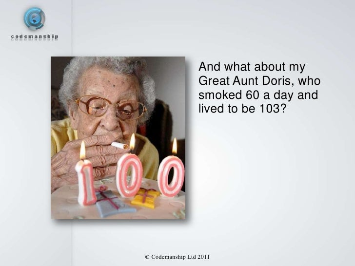 And what about my                  Great Aunt Doris, who                  smoked 60 a day and                  lived to be...