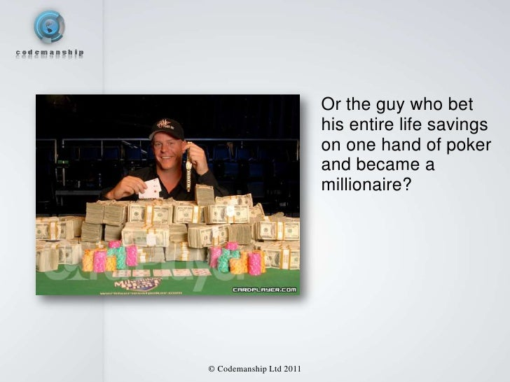 Or the guy who bet                         his entire life savings                         on one hand of poker           ...
