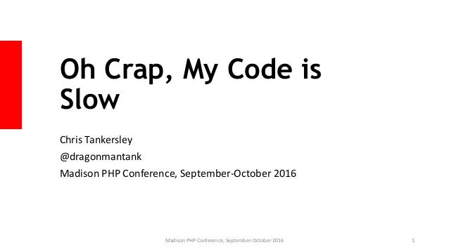 Oh Crap, My Code is Slow Chris Tankersley @dragonmantank Madison PHP Conference, September-October 2016 Madison PHP Confer...