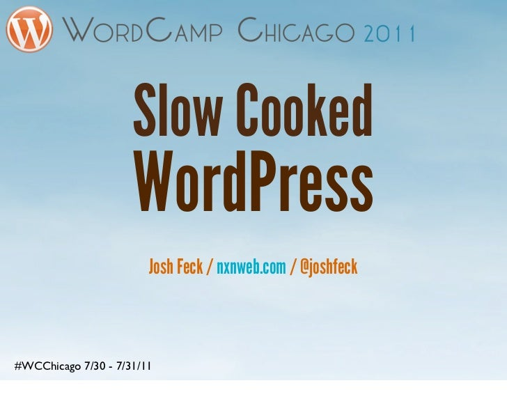 Slow Cooked                     WordPress                        Josh Feck / nxnweb.com / @joshfeck#WCChicago 7/30 - 7/31/11