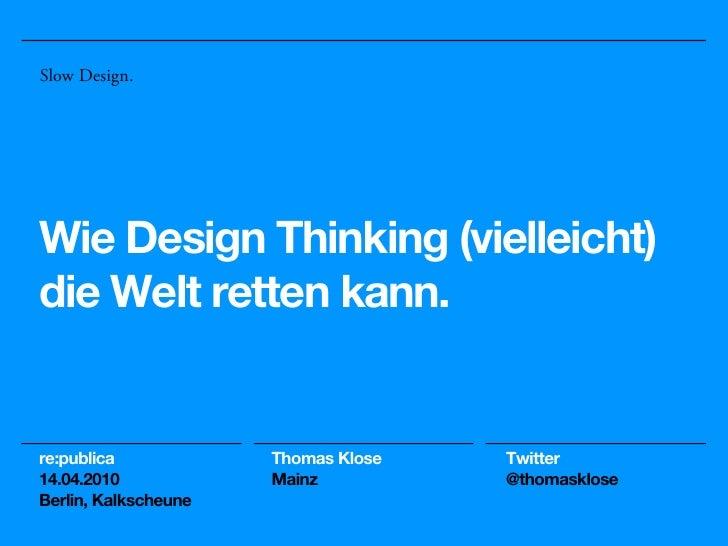Slow Design.Wie Design Thinking (vielleicht)die Welt retten kann.re:publica            Thomas Klose   Twitter14.04.2010   ...